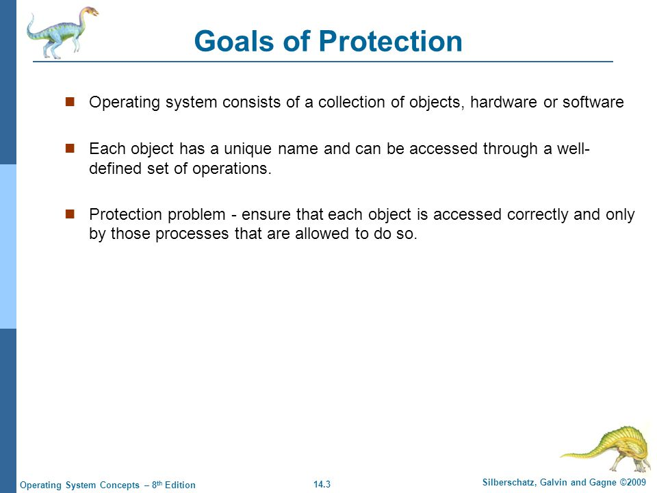 14.3 Silberschatz, Galvin and Gagne ©2009 Operating System Concepts – 8 th Edition Goals of Protection Operating system consists of a collection of objects, hardware or software Each object has a unique name and can be accessed through a well- defined set of operations.