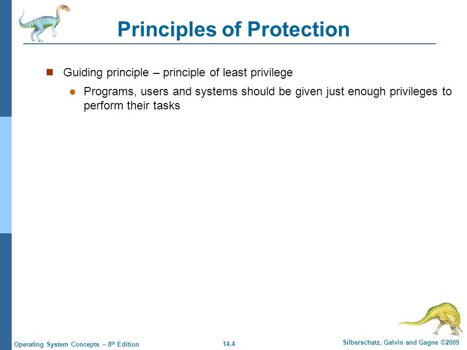 14.4 Silberschatz, Galvin and Gagne ©2009 Operating System Concepts – 8 th Edition Principles of Protection Guiding principle – principle of least privilege Programs, users and systems should be given just enough privileges to perform their tasks