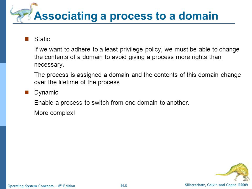 14.6 Silberschatz, Galvin and Gagne ©2009 Operating System Concepts – 8 th Edition Associating a process to a domain Static If we want to adhere to a least privilege policy, we must be able to change the contents of a domain to avoid giving a process more rights than necessary.