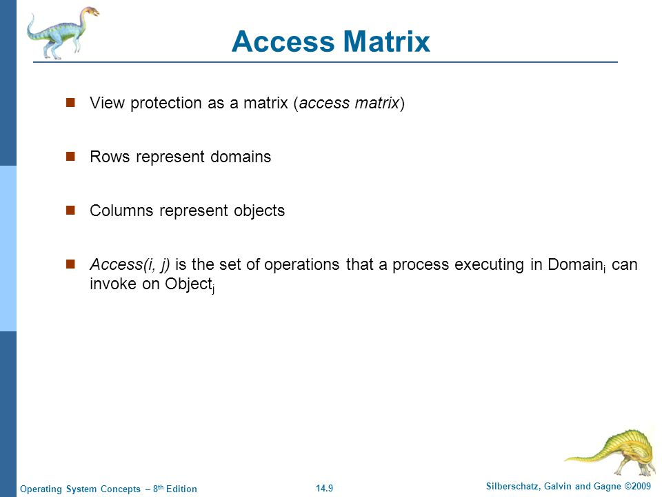 14.9 Silberschatz, Galvin and Gagne ©2009 Operating System Concepts – 8 th Edition Access Matrix View protection as a matrix (access matrix) Rows represent domains Columns represent objects Access(i, j) is the set of operations that a process executing in Domain i can invoke on Object j