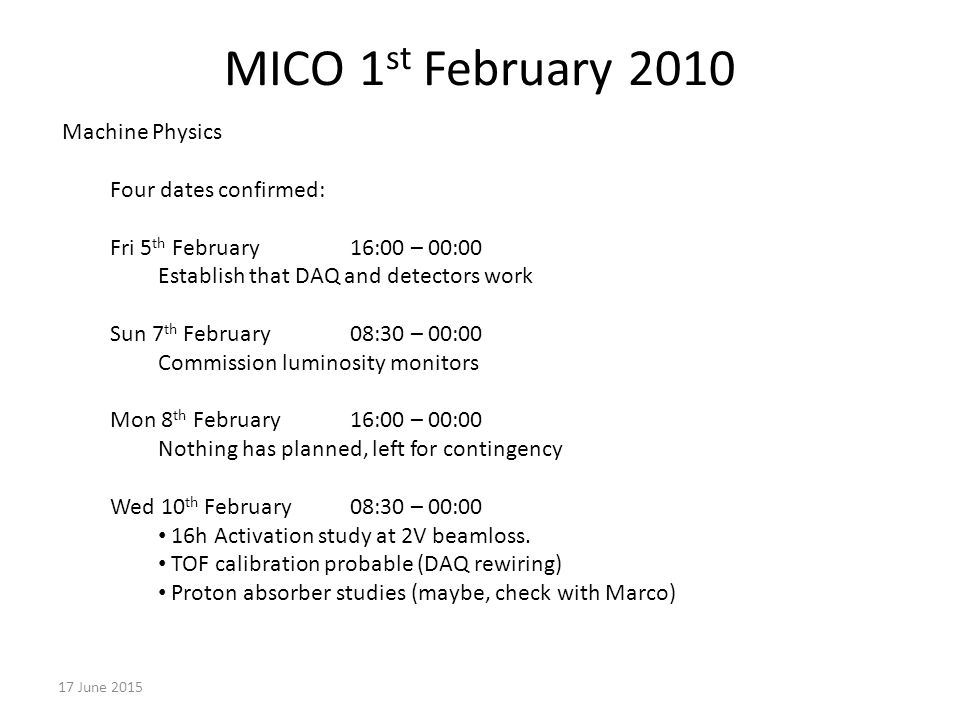 MICO 1 st February June 2015 Machine Physics Four dates confirmed: Fri 5 th February16:00 – 00:00 Establish that DAQ and detectors work Sun 7 th February 08:30 – 00:00 Commission luminosity monitors Mon 8 th February16:00 – 00:00 Nothing has planned, left for contingency Wed 10 th February08:30 – 00:00 16h Activation study at 2V beamloss.