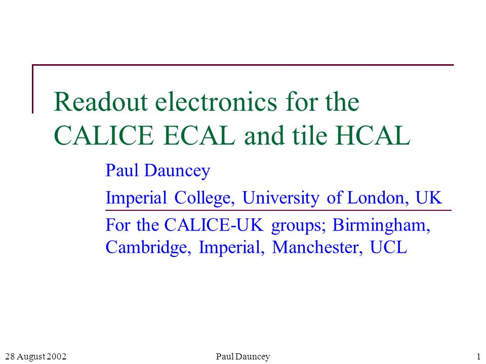 28 August 2002Paul Dauncey1 Readout electronics for the CALICE ECAL and tile HCAL Paul Dauncey Imperial College, University of London, UK For the CALICE-UK groups; Birmingham, Cambridge, Imperial, Manchester, UCL