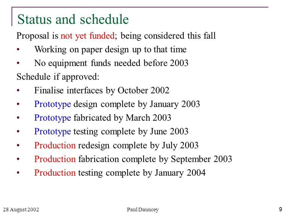 28 August 2002Paul Dauncey9 Status and schedule Proposal is not yet funded; being considered this fall Working on paper design up to that time No equipment funds needed before 2003 Schedule if approved: Finalise interfaces by October 2002 Prototype design complete by January 2003 Prototype fabricated by March 2003 Prototype testing complete by June 2003 Production redesign complete by July 2003 Production fabrication complete by September 2003 Production testing complete by January 2004