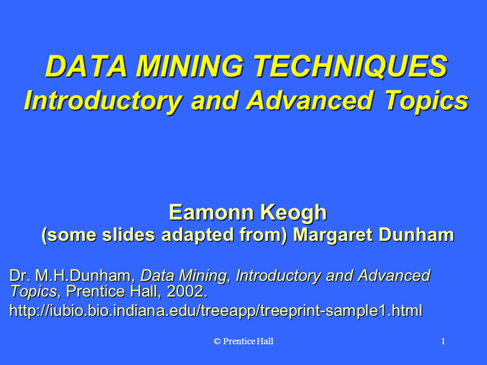 © Prentice Hall1 DATA MINING TECHNIQUES Introductory and Advanced Topics Eamonn Keogh (some slides adapted from) Margaret Dunham Dr.