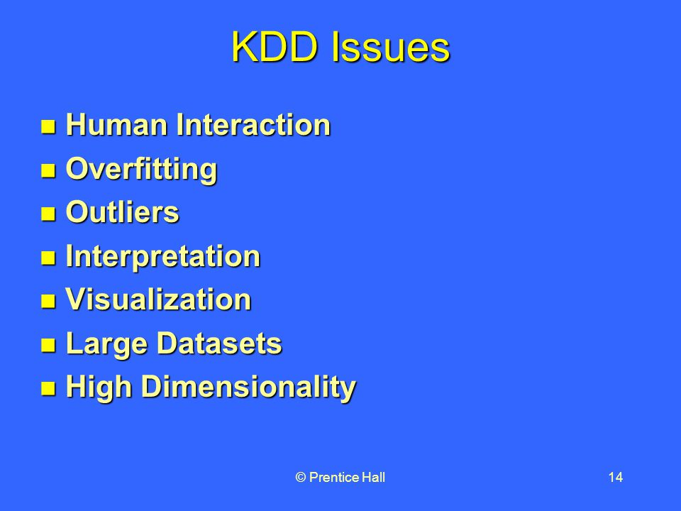 © Prentice Hall14 KDD Issues Human Interaction Human Interaction Overfitting Overfitting Outliers Outliers Interpretation Interpretation Visualization Visualization Large Datasets Large Datasets High Dimensionality High Dimensionality