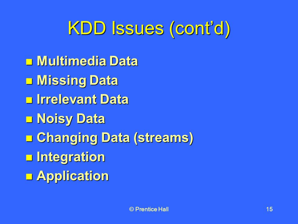 © Prentice Hall15 KDD Issues (cont'd) Multimedia Data Multimedia Data Missing Data Missing Data Irrelevant Data Irrelevant Data Noisy Data Noisy Data Changing Data (streams) Changing Data (streams) Integration Integration Application Application