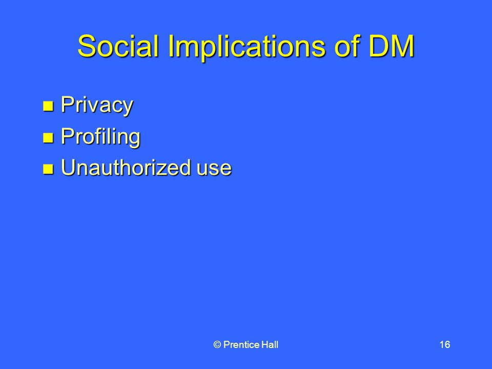 © Prentice Hall16 Social Implications of DM Privacy Privacy Profiling Profiling Unauthorized use Unauthorized use