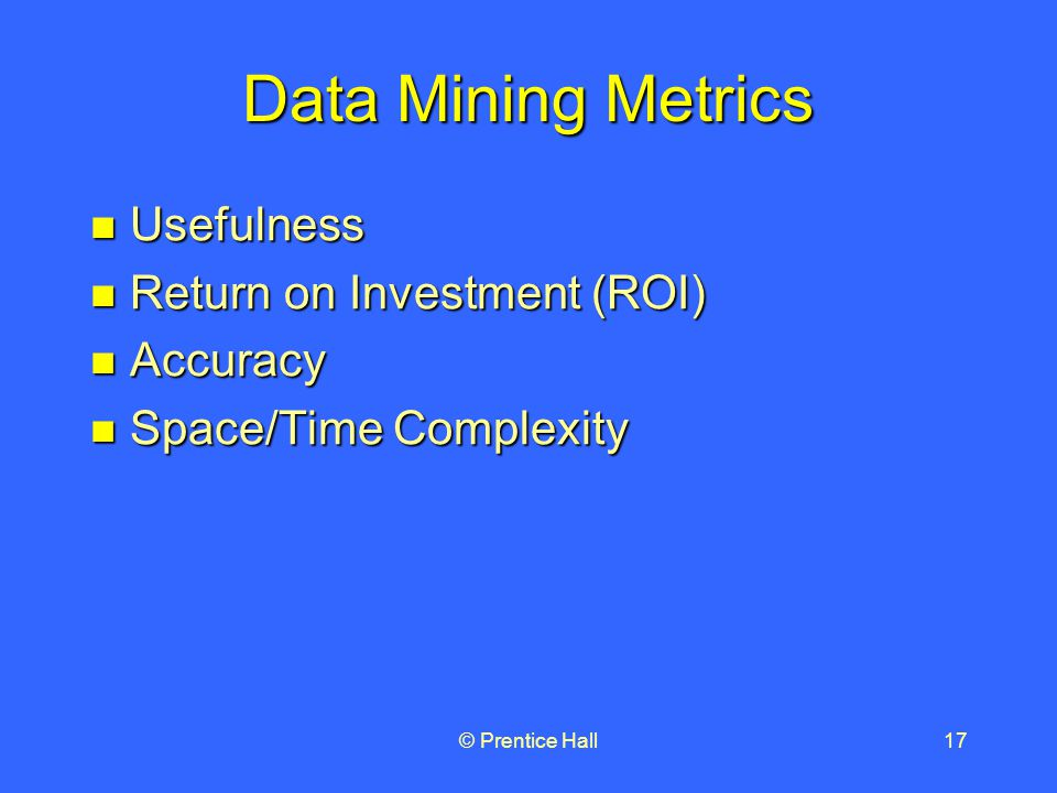 © Prentice Hall17 Data Mining Metrics Usefulness Usefulness Return on Investment (ROI) Return on Investment (ROI) Accuracy Accuracy Space/Time Complexity Space/Time Complexity