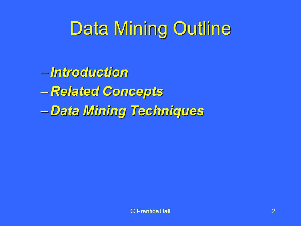 © Prentice Hall2 Data Mining Outline –Introduction –Related Concepts –Data Mining Techniques