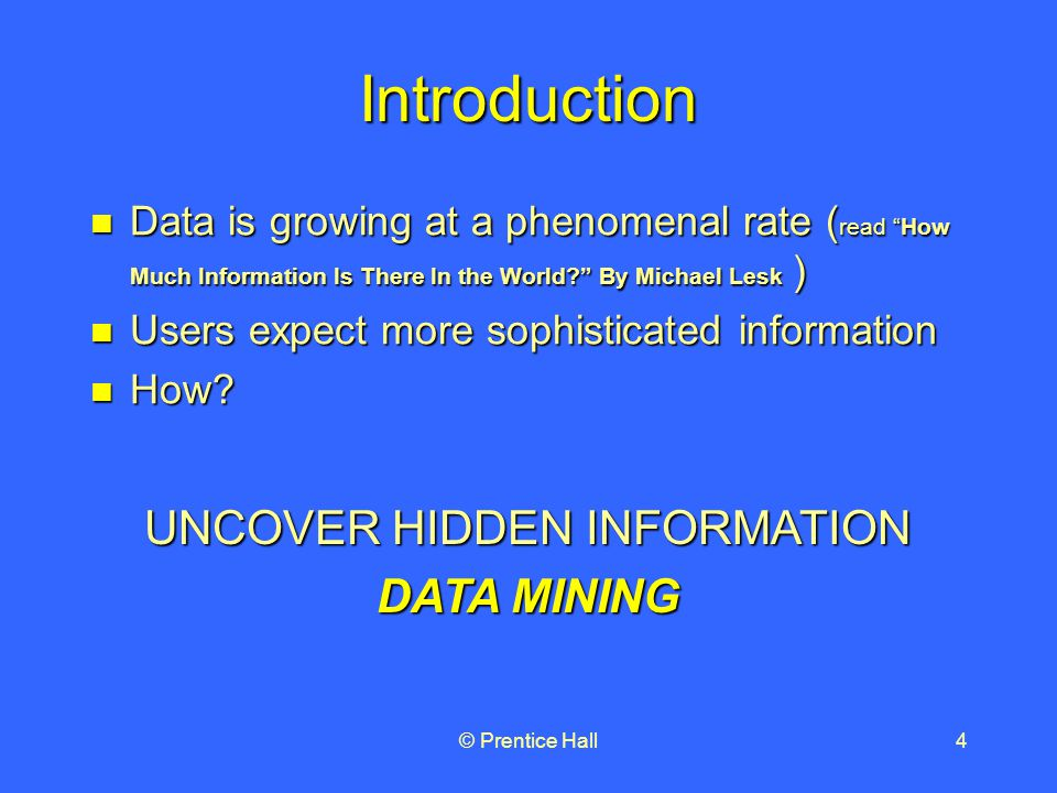 © Prentice Hall4 Introduction Data is growing at a phenomenal rate ( read How Much Information Is There In the World By Michael Lesk ) Data is growing at a phenomenal rate ( read How Much Information Is There In the World By Michael Lesk ) Users expect more sophisticated information Users expect more sophisticated information How.