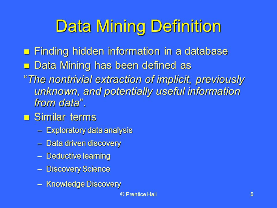© Prentice Hall5 Data Mining Definition Finding hidden information in a database Finding hidden information in a database Data Mining has been defined as Data Mining has been defined as The nontrivial extraction of implicit, previously unknown, and potentially useful information from data .