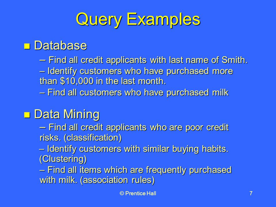 © Prentice Hall7 Query Examples Database Database Data Mining Data Mining – Find all customers who have purchased milk – Find all items which are frequently purchased with milk.