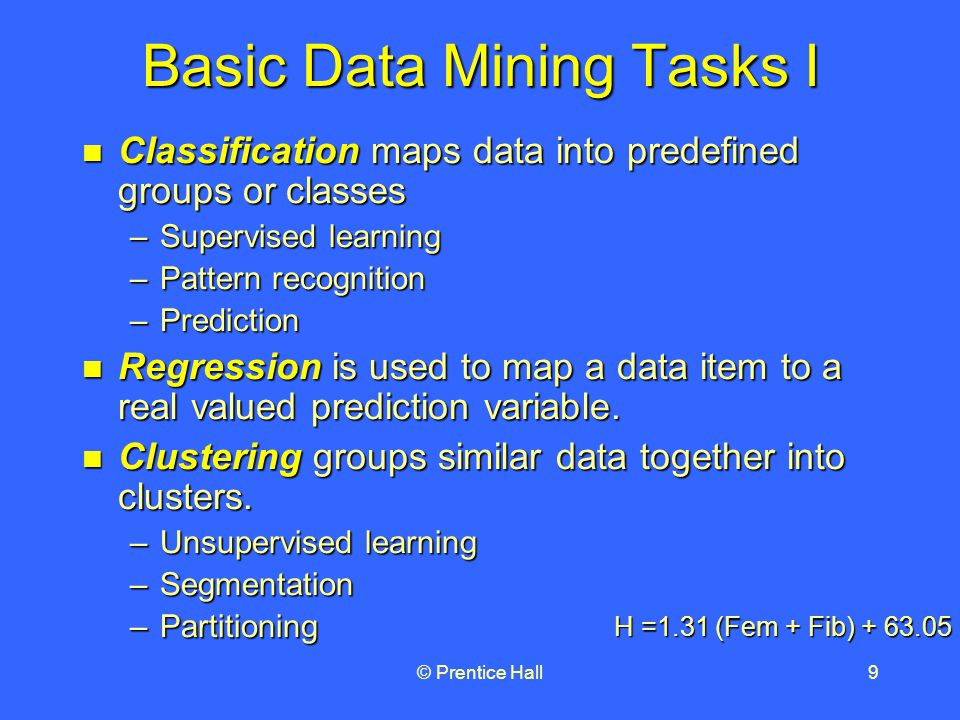 © Prentice Hall9 Basic Data Mining Tasks I Classification maps data into predefined groups or classes Classification maps data into predefined groups or classes –Supervised learning –Pattern recognition –Prediction Regression is used to map a data item to a real valued prediction variable.