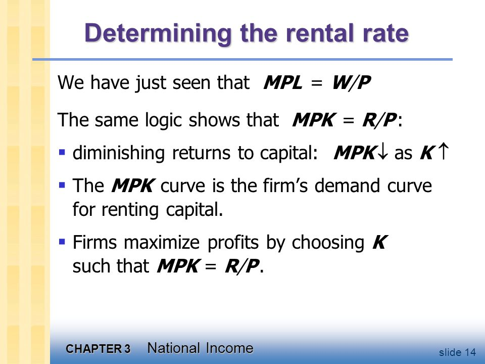 CHAPTER 3 National Income slide 14 Determining the rental rate We have just seen that MPL = W/P The same logic shows that MPK = R/P :  diminishing returns to capital: MPK  as K   The MPK curve is the firm's demand curve for renting capital.