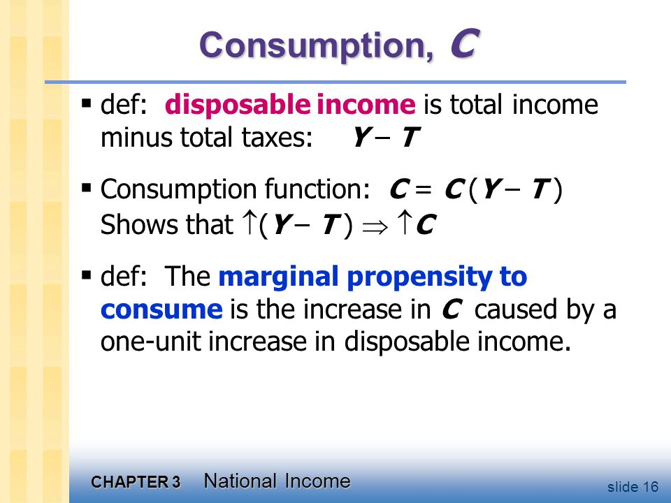 CHAPTER 3 National Income slide 16 Consumption, C  def: disposable income is total income minus total taxes: Y – T  Consumption function: C = C (Y – T ) Shows that  (Y – T )   C  def: The marginal propensity to consume is the increase in C caused by a one-unit increase in disposable income.