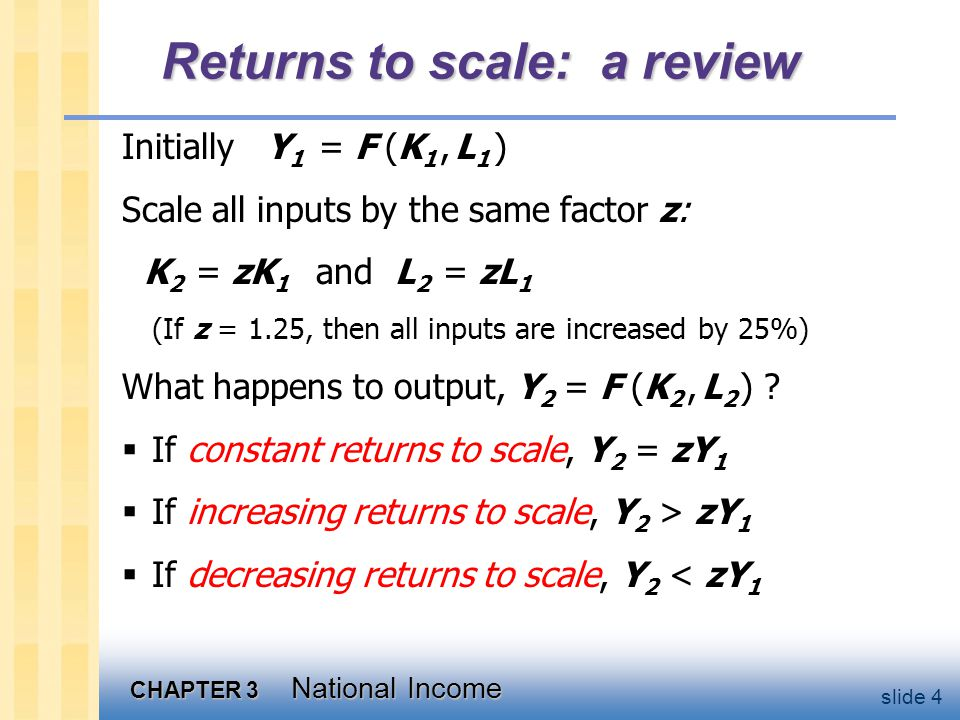 CHAPTER 3 National Income slide 4 Returns to scale: a review Initially Y 1 = F (K 1, L 1 ) Scale all inputs by the same factor z: K 2 = zK 1 and L 2 = zL 1 (If z = 1.25, then all inputs are increased by 25%) What happens to output, Y 2 = F (K 2, L 2 ) .