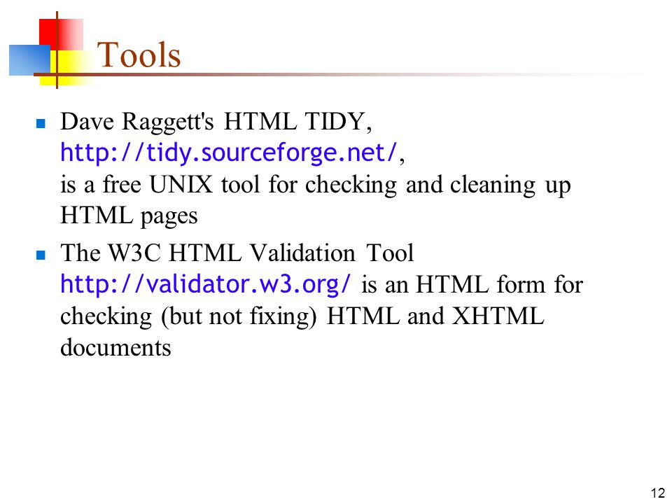 12 Tools Dave Raggett s HTML TIDY,   is a free UNIX tool for checking and cleaning up HTML pages The W3C HTML Validation Tool   is an HTML form for checking (but not fixing) HTML and XHTML documents