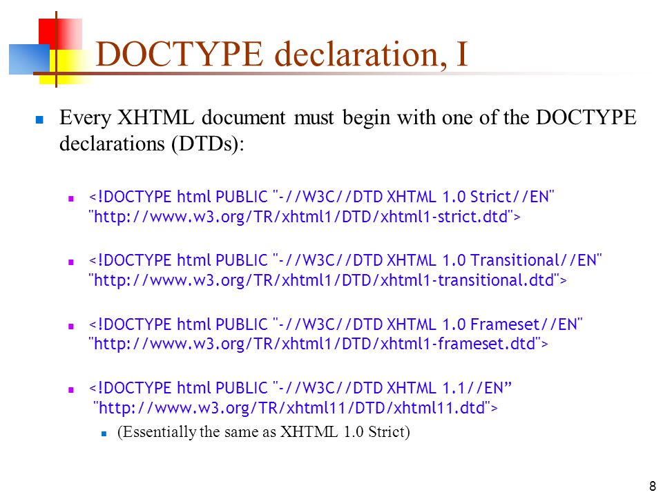 8 DOCTYPE declaration, I Every XHTML document must begin with one of the DOCTYPE declarations (DTDs): (Essentially the same as XHTML 1.0 Strict)