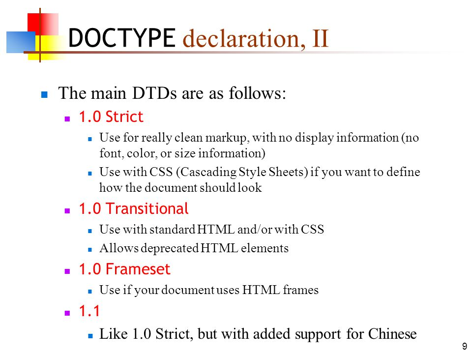 9 DOCTYPE declaration, II The main DTDs are as follows: 1.0 Strict Use for really clean markup, with no display information (no font, color, or size information) Use with CSS (Cascading Style Sheets) if you want to define how the document should look 1.0 Transitional Use with standard HTML and/or with CSS Allows deprecated HTML elements 1.0 Frameset Use if your document uses HTML frames 1.1 Like 1.0 Strict, but with added support for Chinese