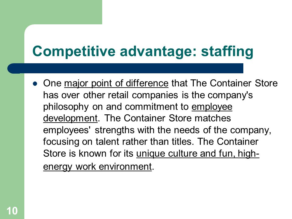 10 Competitive advantage: staffing One major point of difference that The Container Store has over other retail companies is the company s philosophy on and commitment to employee development.