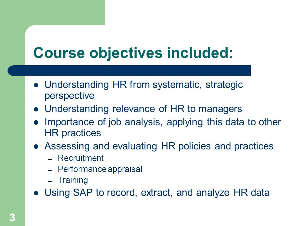 3 Course objectives included: Understanding HR from systematic, strategic perspective Understanding relevance of HR to managers Importance of job analysis, applying this data to other HR practices Assessing and evaluating HR policies and practices – Recruitment – Performance appraisal – Training Using SAP to record, extract, and analyze HR data