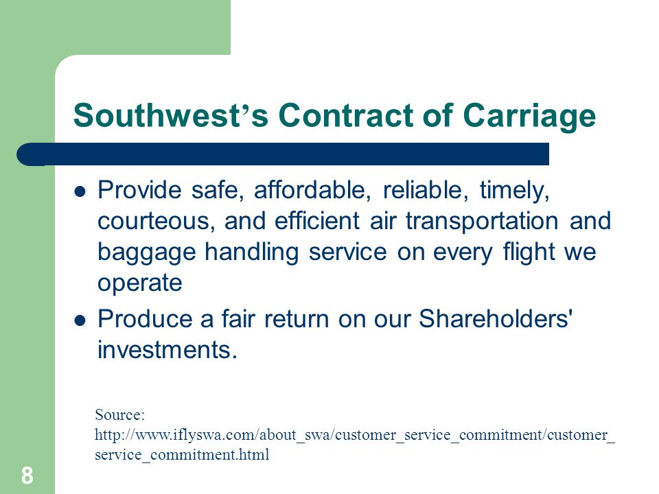 8 Southwest ' s Contract of Carriage Provide safe, affordable, reliable, timely, courteous, and efficient air transportation and baggage handling service on every flight we operate Produce a fair return on our Shareholders investments.