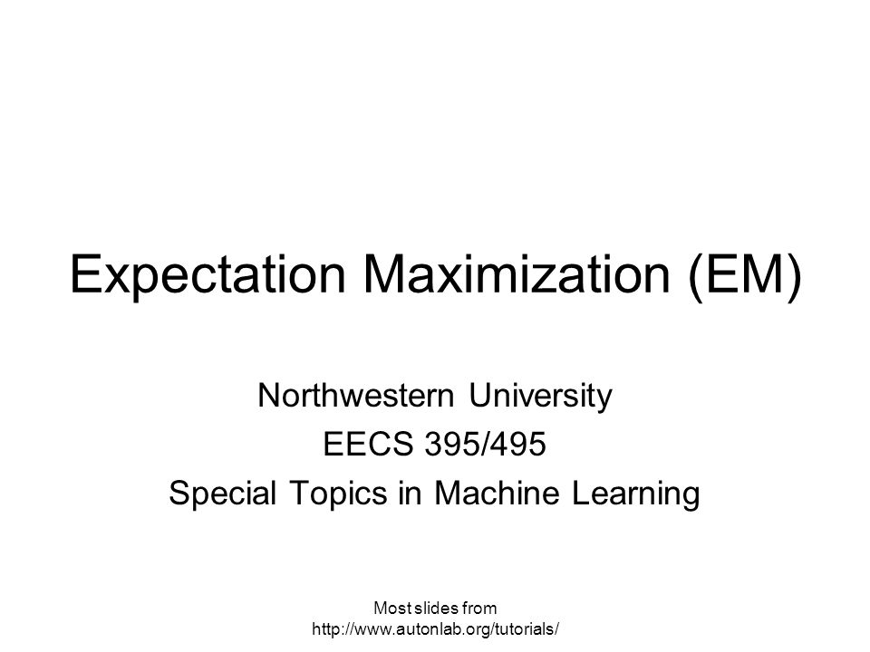 Most slides from   Expectation Maximization (EM) Northwestern University EECS 395/495 Special Topics in Machine Learning
