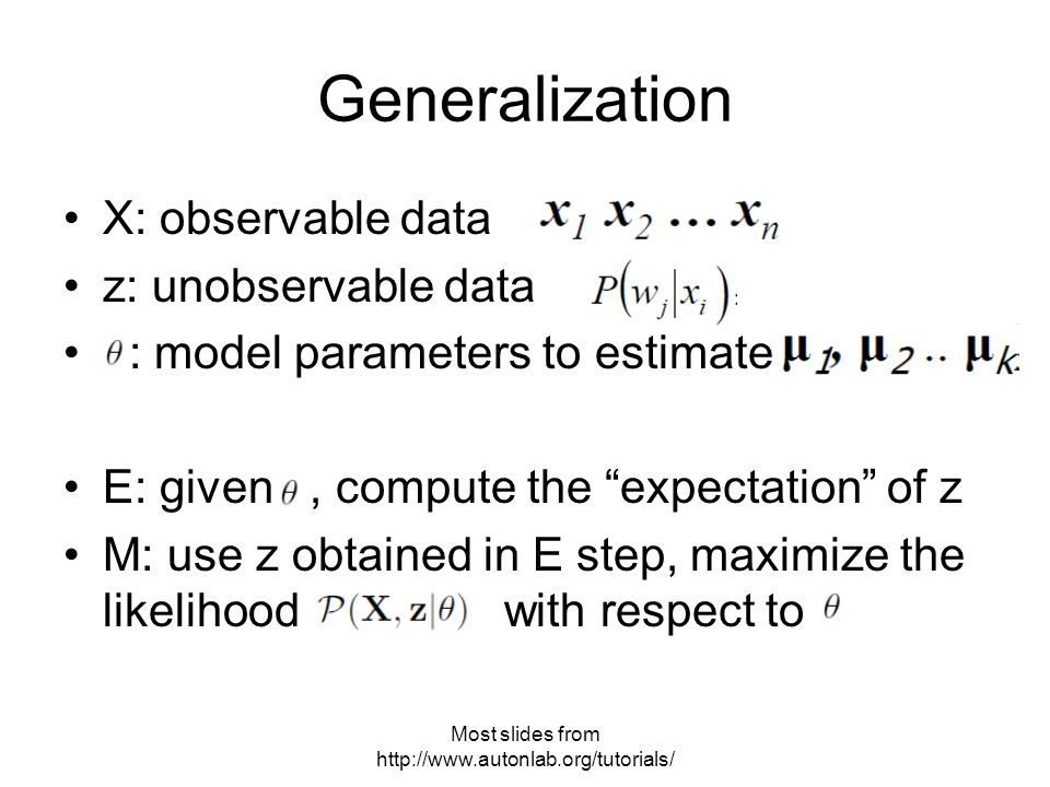 Generalization X: observable data z: unobservable data : model parameters to estimate E: given, compute the expectation of z M: use z obtained in E step, maximize the likelihood with respect to