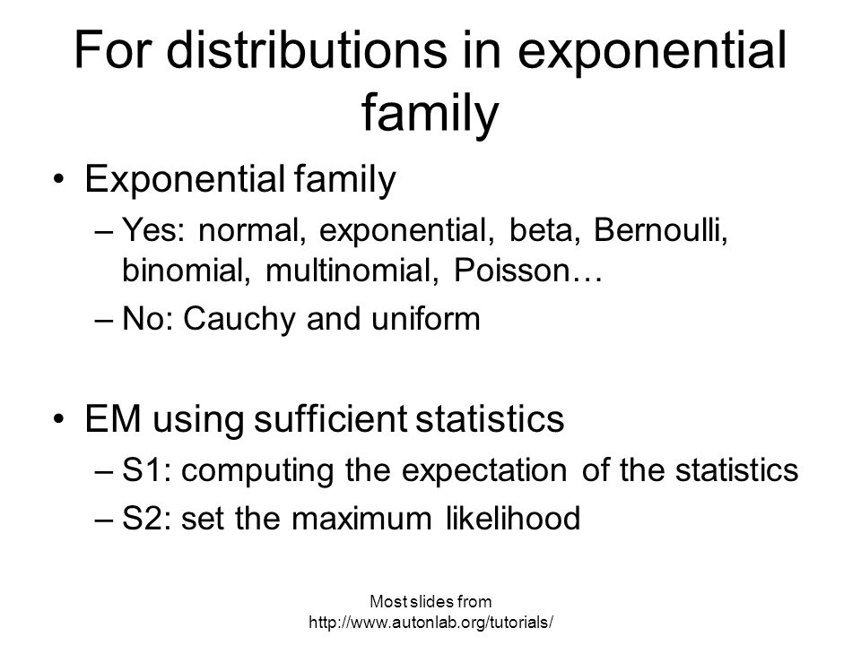 Most slides from   Exponential family –Yes: normal, exponential, beta, Bernoulli, binomial, multinomial, Poisson… –No: Cauchy and uniform EM using sufficient statistics –S1: computing the expectation of the statistics –S2: set the maximum likelihood For distributions in exponential family