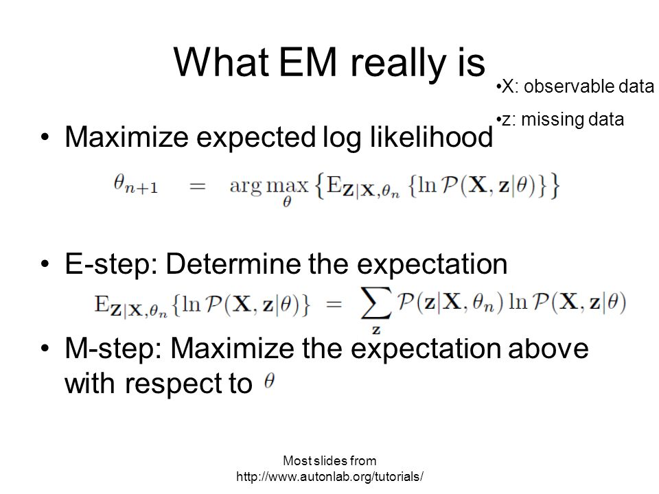 Most slides from   What EM really is Maximize expected log likelihood E-step: Determine the expectation M-step: Maximize the expectation above with respect to X: observable data z: missing data