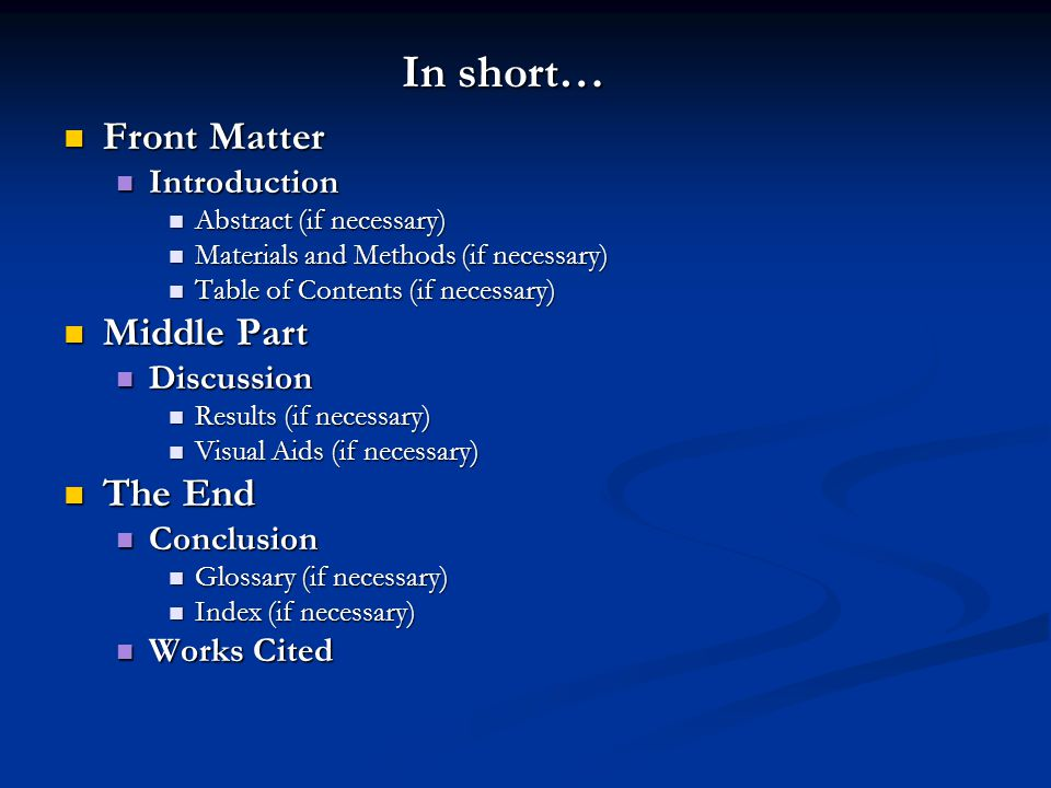 In short… Front Matter Front Matter Introduction Introduction Abstract (if necessary) Abstract (if necessary) Materials and Methods (if necessary) Materials and Methods (if necessary) Table of Contents (if necessary) Table of Contents (if necessary) Middle Part Middle Part Discussion Discussion Results (if necessary) Results (if necessary) Visual Aids (if necessary) Visual Aids (if necessary) The End The End Conclusion Conclusion Glossary (if necessary) Glossary (if necessary) Index (if necessary) Index (if necessary) Works Cited Works Cited