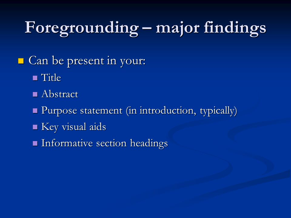 Foregrounding – major findings Can be present in your: Can be present in your: Title Title Abstract Abstract Purpose statement (in introduction, typically) Purpose statement (in introduction, typically) Key visual aids Key visual aids Informative section headings Informative section headings