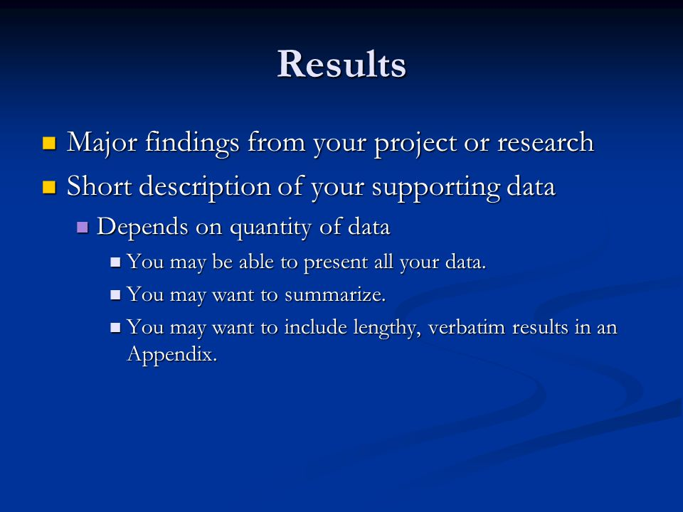 Results Major findings from your project or research Major findings from your project or research Short description of your supporting data Short description of your supporting data Depends on quantity of data Depends on quantity of data You may be able to present all your data.