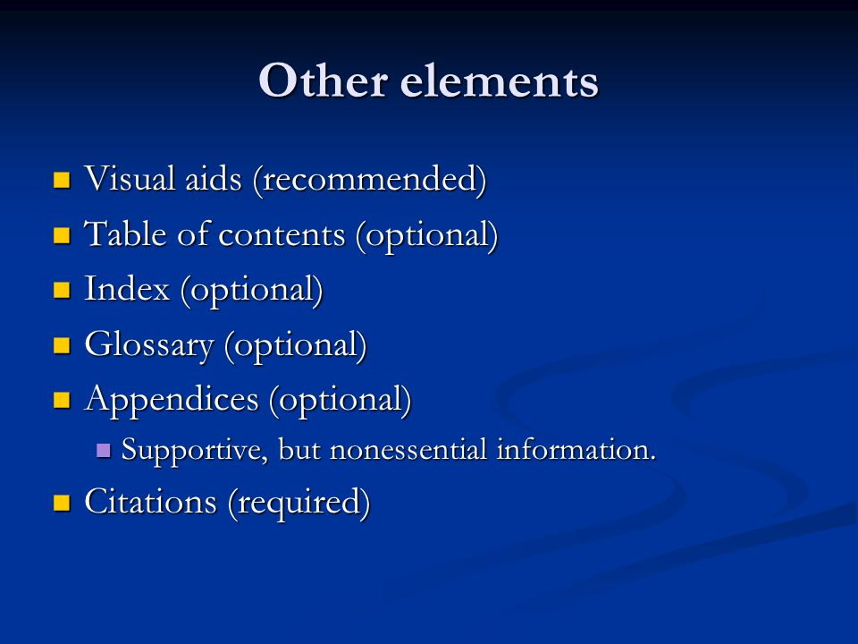 Other elements Visual aids (recommended) Visual aids (recommended) Table of contents (optional) Table of contents (optional) Index (optional) Index (optional) Glossary (optional) Glossary (optional) Appendices (optional) Appendices (optional) Supportive, but nonessential information.
