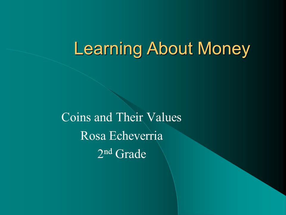 Learning About Money Coins and Their Values Rosa Echeverria 2 nd Grade