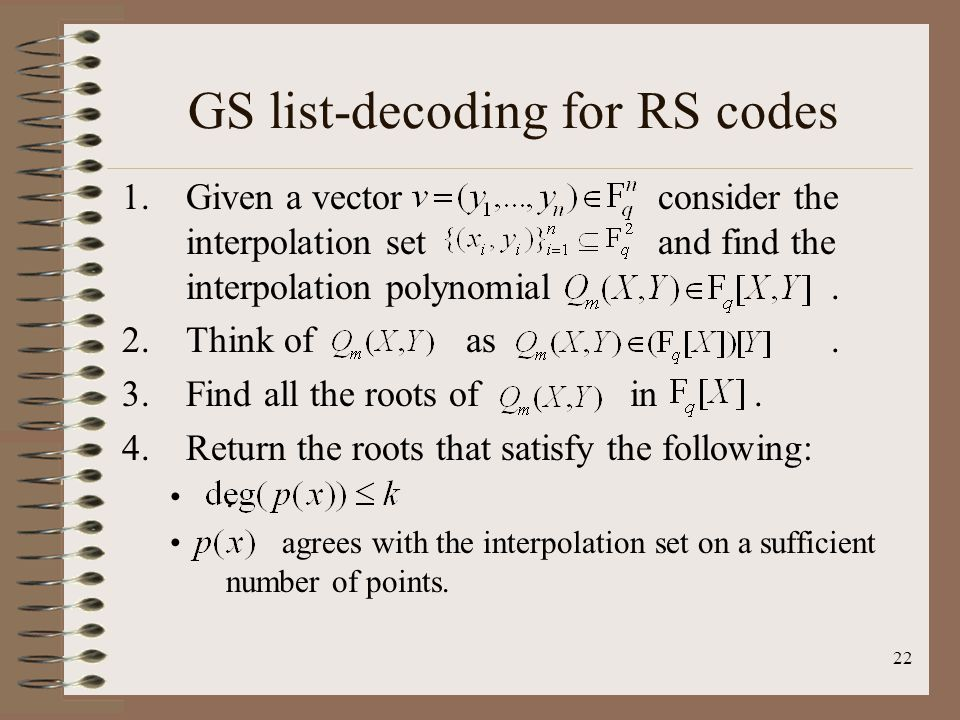 22 GS list-decoding for RS codes 1.Given a vector consider the interpolation set and find the interpolation polynomial.