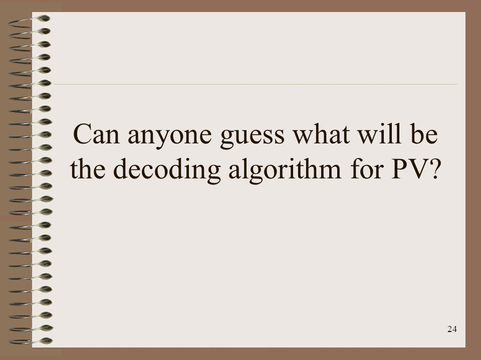 24 Can anyone guess what will be the decoding algorithm for PV