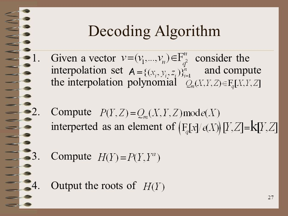 27 Decoding Algorithm 1.Given a vector consider the interpolation set and compute the interpolation polynomial 2.Compute interperted as an element of 3.Compute 4.Output the roots of