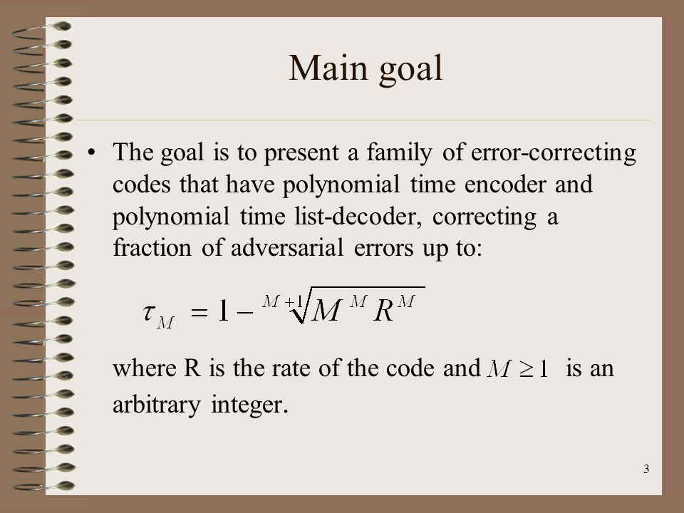 3 Main goal The goal is to present a family of error-correcting codes that have polynomial time encoder and polynomial time list-decoder, correcting a fraction of adversarial errors up to: where R is the rate of the code and is an arbitrary integer.