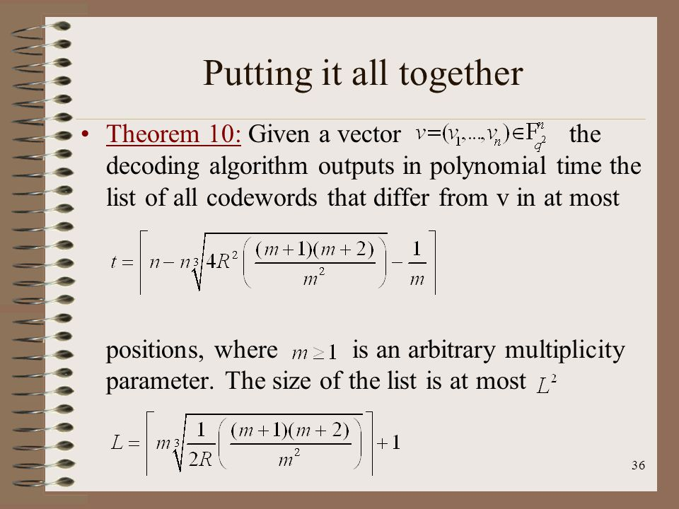 36 Putting it all together Theorem 10: Given a vector the decoding algorithm outputs in polynomial time the list of all codewords that differ from v in at most positions, where is an arbitrary multiplicity parameter.