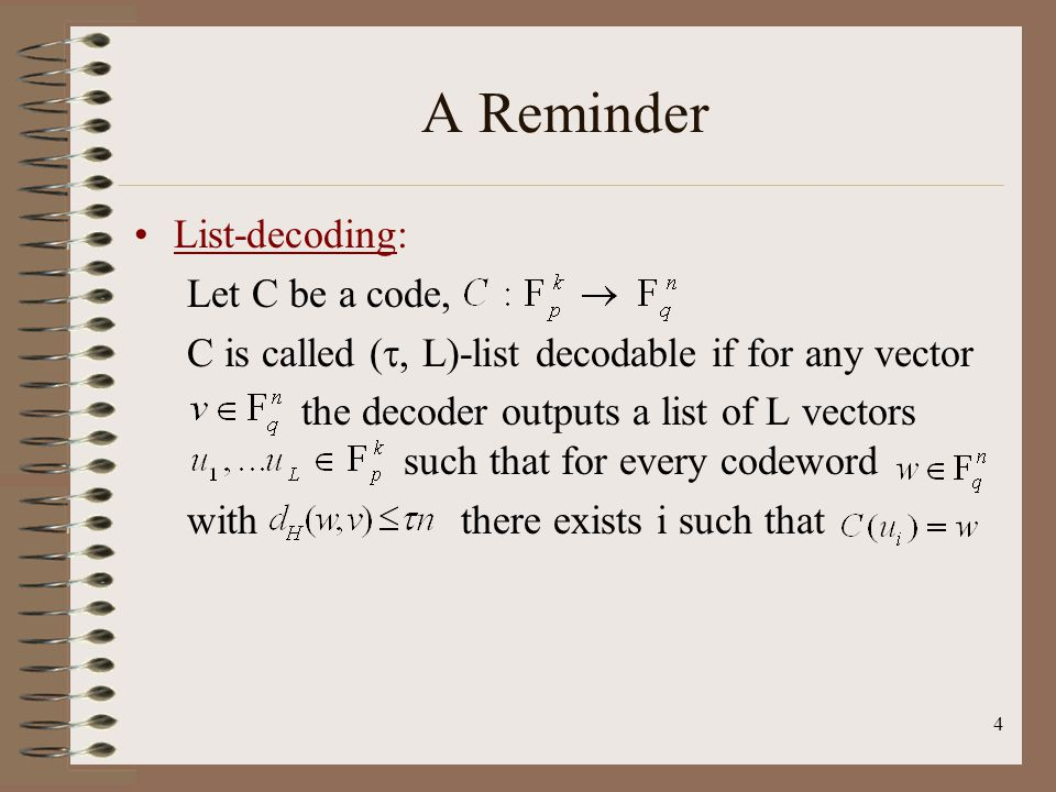 4 A Reminder List-decoding: Let C be a code, C is called  L)-list decodable if for any vector the decoder outputs a list of L vectors such that for every codeword with there exists i such that