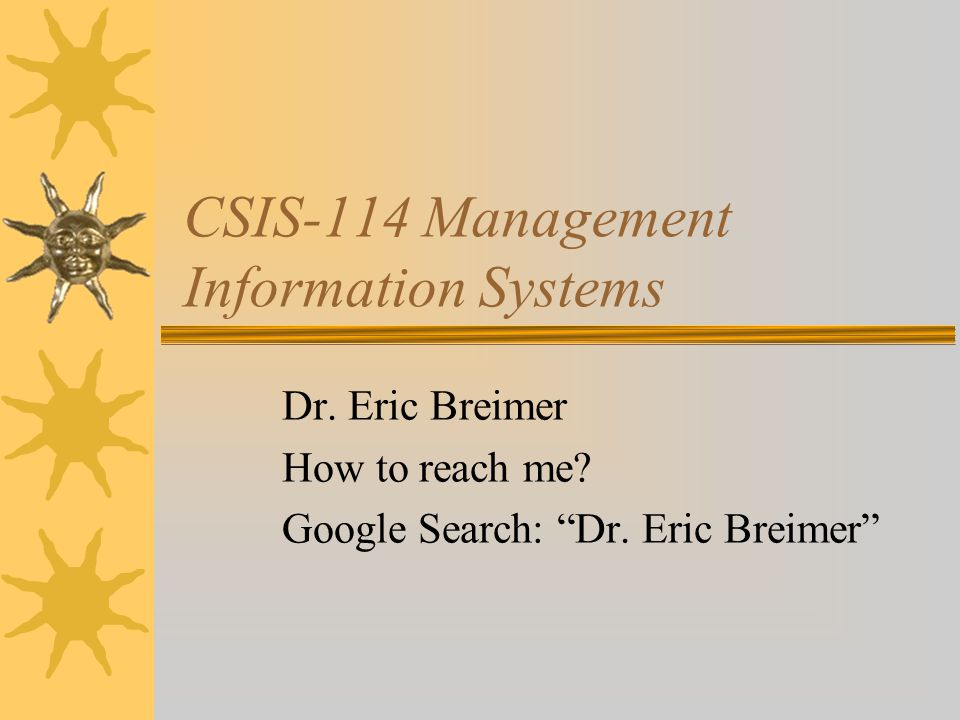 CSIS-114 Management Information Systems Dr. Eric Breimer How to reach me.