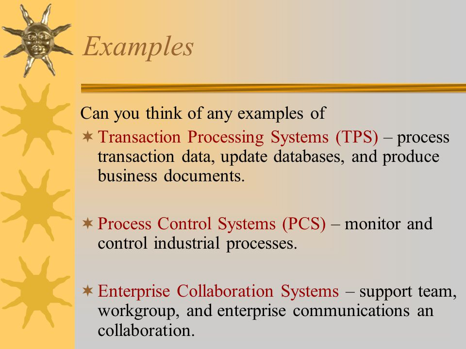 Examples Can you think of any examples of  Transaction Processing Systems (TPS) – process transaction data, update databases, and produce business documents.