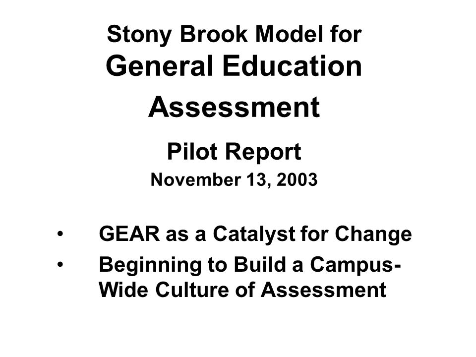 Stony Brook Model for General Education Assessment Pilot Report November 13, 2003 GEAR as a Catalyst for Change Beginning to Build a Campus- Wide Culture of Assessment