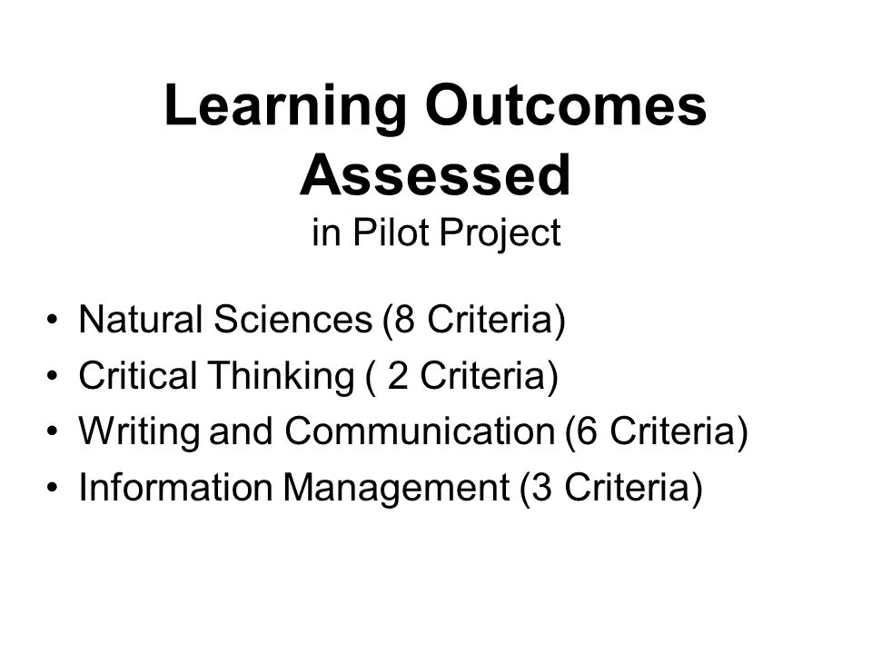 Learning Outcomes Assessed in Pilot Project Natural Sciences (8 Criteria) Critical Thinking ( 2 Criteria) Writing and Communication (6 Criteria) Information Management (3 Criteria)