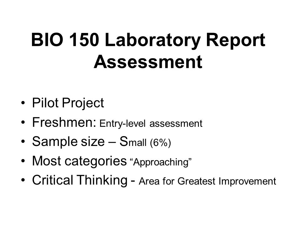 BIO 150 Laboratory Report Assessment Pilot Project Freshmen: Entry-level assessment Sample size – S mall (6%) Most categories Approaching Critical Thinking - Area for Greatest Improvement