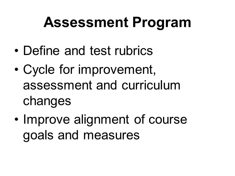 Assessment Program Define and test rubrics Cycle for improvement, assessment and curriculum changes Improve alignment of course goals and measures