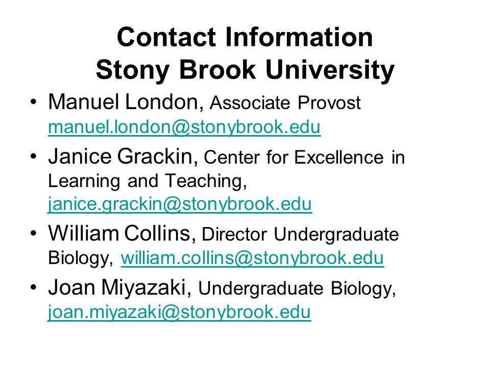 Contact Information Stony Brook University Manuel London, Associate Provost  Janice Grackin, Center for Excellence in Learning and Teaching,  William Collins, Director Undergraduate Biology, Joan Miyazaki, Undergraduate Biology,