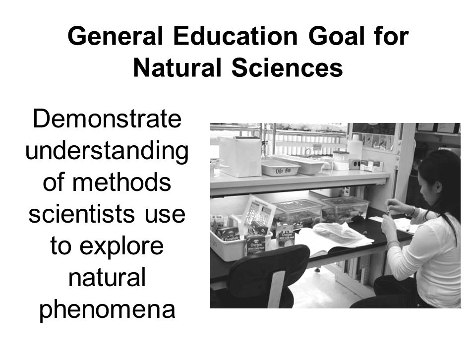 General Education Goal for Natural Sciences Demonstrate understanding of methods scientists use to explore natural phenomena