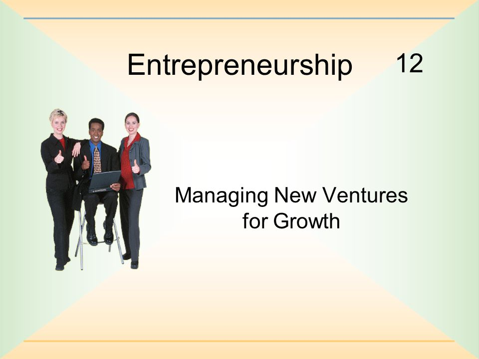 12 Entrepreneurship Managing New Ventures for Growth